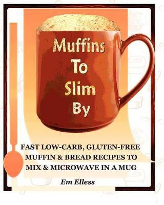 Muffins to Slim by  Fast Low-Carb, Gluten-Free Bread & Muffin Recipes to Mix and Microwave in a Mug