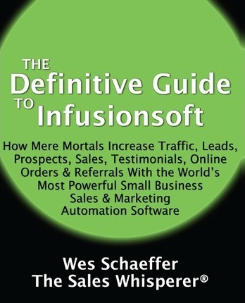 The Definitive Guide to Infusionsoft: How Mere Mortals Increase Traffic, Leads, Prospects, Sales, Testimonials, E-Commerce & Referrals with the World's Most Powerful Small Business Sales & Marketing Automation Software