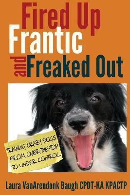 Fired Up, Frantic, and Freaked Out : Training Crazy Dogs from Over-The-Top to Under Control