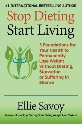 Stop Dieting Start Living : 5 Foundations for Your Health to Permanently Lose Weight Without Dieting, Starvation or Suffering in Silence – Ellie Savoy