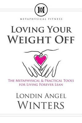 Loving Your Weight Off : The Metaphysical & Practical Tools for Living Forever Lean