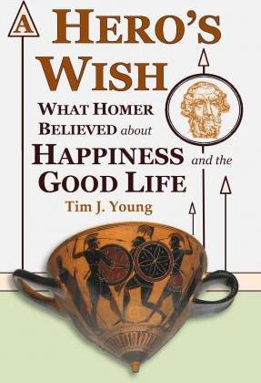 A Hero's Wish : What Homer Believed about Happiness and the Good Life