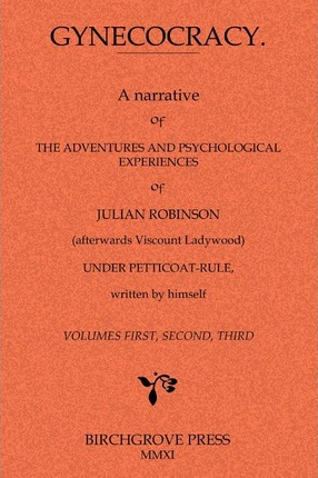 Gynecocracy. a Narrative of the Adventures and Psychological Experiences of Julian Robinson Under Petticoat-Rule, Written by Himself Cover Image