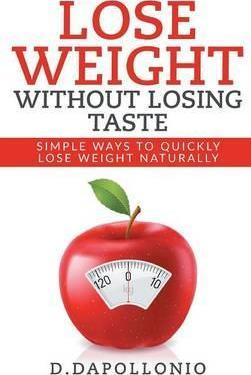 Lose Weight : Lose Weight Without Losing Taste- Simple Ways to Lose Weight Naturally (Weight Loss, Motivation, Weight Loss Tips. Nutrition, Happy Life, Dieting Book Book 1)