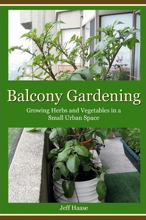 Balcony Gardening : Growing Herbs and Vegetables in a Small Urban Space