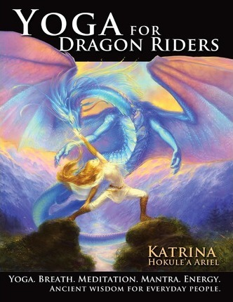 Yoga for Dragon Riders : Yoga. Breath. Meditation. Mantra. Energy. Ancient Wisdom for Everyday People.