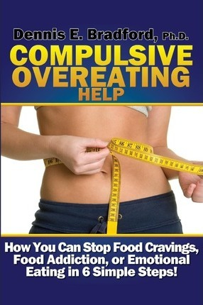Compulsive Overeating Help : How to Stop Food Cravings, Food Addiction, or Emotional Eating in 6 Simple Steps! – Dennis E Bradford Ph D