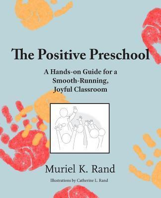The Positive Preschool: A Hands-On Guide for a Smooth-Running, Joyful Classroom