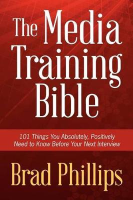 The Media Training Bible : 101 Things You Absolutely, Positively Need to Know Before Your Next Interview
