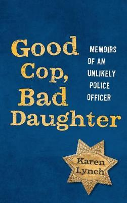 Good Cop, Bad Daughter : Memoirs of an Unlikely Police Officer
