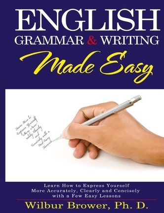English Grammar and Writing Made Easy: Learn How to Express Yourself More Accurately, Concisely and Clearly with a Few Easy Lessons