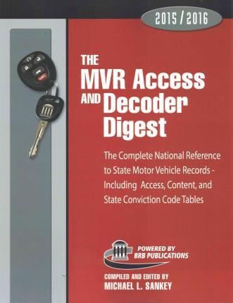 The MVR Access and Decoder Digest 2015-2016: The Complete National Reference to State Motor Vehicle Records - Including Access, Content, and State Conviction Code Tables