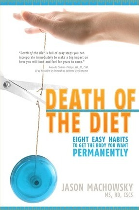 Death of the Diet : Eight Easy Habits to Get the Body You Want, Permanently