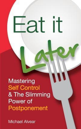 Eat It Later. Mastering Self Control & the Slimming Power of Postponement