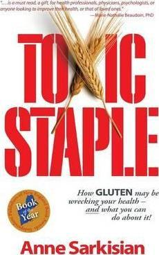 Toxic Staple, How Gluten May Be Wrecking Your Health – And What You Can Do about It! – Anne J Sarkisian