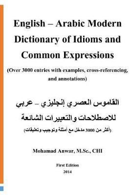 English -Arabic Modern Dictionary of Idioms and Common Expressions  (over 3000 Entries with Examples, Cross-Referencing, and Annotations)