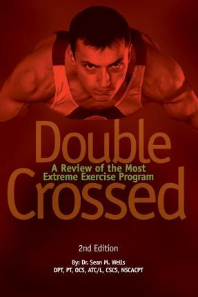 Double Crossed : A Review of the Most Extreme Exercise Program – Dr Sean M Wells