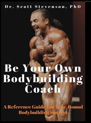 Be Your Own Bodybuilding Coach : A Reference Guide For Year-Round Bodybuilding Success