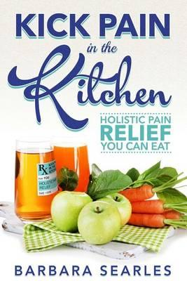 Kick Pain in the Kitchen : Holistic Pain Relief You Can Eat
