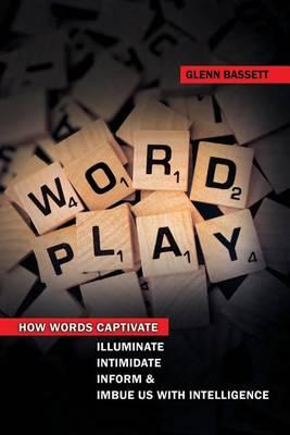Wordplay : How Words Captivate, Illuminate, Intimidate, Inform and Imbue Us with Intelligence