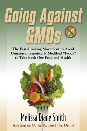 Going Against Gmos : The Fast-Growing Movement to Avoid Unnatural Genetically Modified Foods to Take Back Our Food and Health