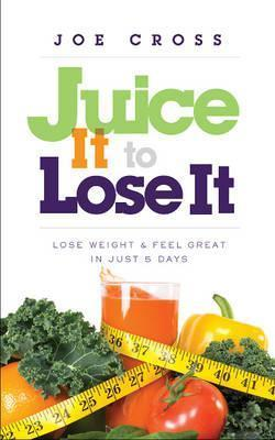 Juice It to Lose It : Lose Weight and Feel Great in Just 5 Days