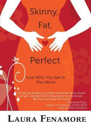 Skinny, Fat, Perfect : Love Who You See in the Mirror – Laura Fenamore