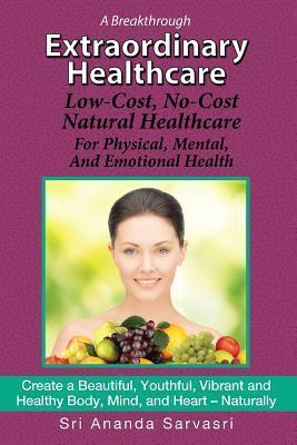 Extraordinary Healthcare: Low-Cost, No-Cost Natural Healthcare for Physical, Mental, and Emotional Health