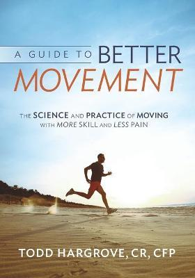 A Guide to Better Movement : The Science and Practice of Moving with More Skill and Less Pain