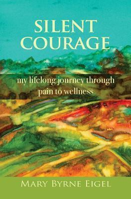 Silent Courage  My Lifelong Journey Through Pain to Wellness