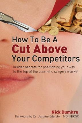 How to Be a Cut Above Your Competitors: Insider Secrets for Positioning Your Way to the Top of the Cosmetic Surgery Market