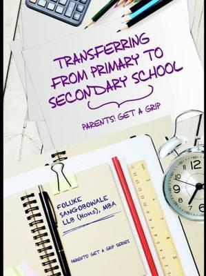 Transferring from Primary to Secondary School : Transferring from Primary to Secondary School - Parents! Get a Grip 2016