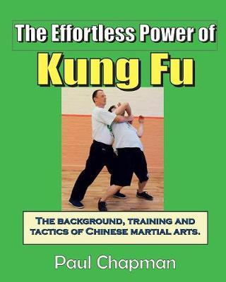 The Effortless Power of Kung Fu : An Introduction to the Background, Training and Tactics of Chinese Martial Arts. – Paul Chapman