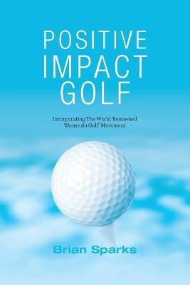 Positive Impact Golf : Helping Golfers to Liberate Their Potential