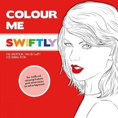Colour Me Swiftly : The Unofficial Taylor Swift Colouring Book