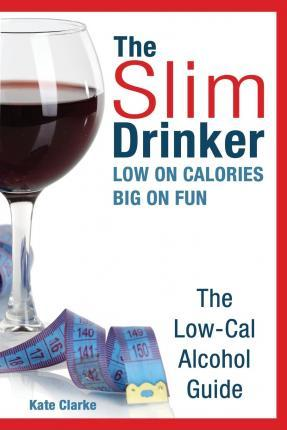 The Slim Drinker. Low-Cal Alcohol Guide : Low on Calories. Big on Fun.