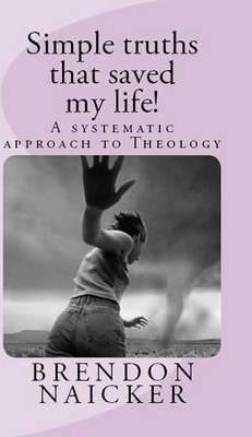 Simple Truths That Saved My Life!: A Systematic Approach to Theology 2016