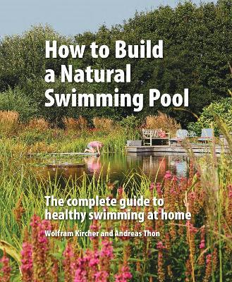 How to Build a Natural Swimming Pool : The Complete Guide to Healthy Swimming at Home