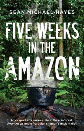 Five Weeks in the Amazon  A Backpacker's Journey Life in the Rainforest, Ayahuasca, and a Peruvian Shaman's Ancient Diet