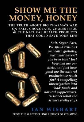 Show Me the Money, Honey : The Truth About Big Pharma's War on Salt, Chocolate, Cholesterol & the Natural Health Products That Could Save Your Life