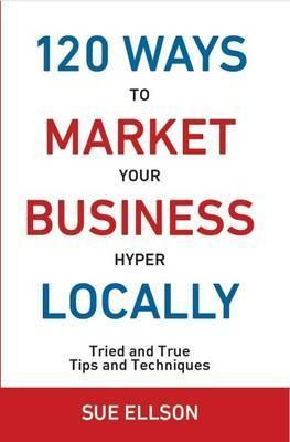 120 Ways to Market Your Business Hyper Locally: Tried and True Tips and Techniques 2016