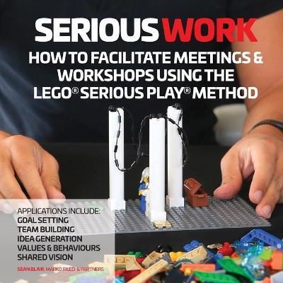 How to Facilitate Meetings & Workshops Using the Lego Serious Play Method : How to Facilitate Meetings & Workshops Using the Lego Serious Play Method