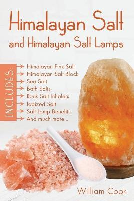 Himalayan Salt and Himalayan Salt Lamps : Himalayan Pink Salt, Himalayan Salt Block, Sea Salt, Bath Salts, Rock Salt Inhalers, Iodized Salt, Salt Lamp Benefits, and Much More – William Cook