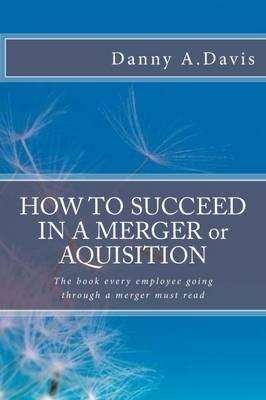 How to Succeed in a Merger or Acquisition: What Should I Think? How Should I Feel? What Should I Do?