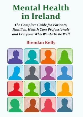 Mental Health in Ireland : The Complete Guide for Patients, Families, Health Care Professionals and Everyone Who Wants To Be Well