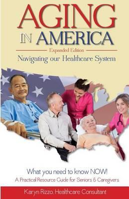 Aging in America Navigating Our Healthcare System Expanded Version  A Practical Resource Guide for Seniors & Caregivers