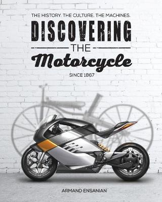 Discovering the Motorcycle : The History. the Culture. the Machines.
