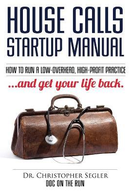 House Calls Startup Manual  How to Run a Low-Overhead, High-Profit Practice and Get Your Life Back