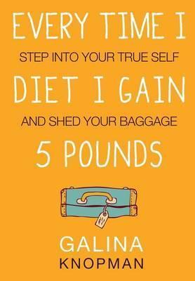 Every Time I Diet I Gain 5 Pounds : Step Into Your True Self and Shed Your Baggage – Galina L Knopman
