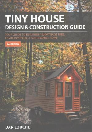 Tiny House Design and Construction Guide : Your Guide to Building a Mortgage Free, Environmentally Sustainable Home